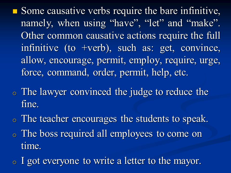 Some causative verbs require the bare infinitive, namely, when using have , let and make . Other common causative actions require the full infinitive (to +verb), such as: get, convince, allow, encourage, permit, employ, require, urge, force, command, order, permit, help, etc.
