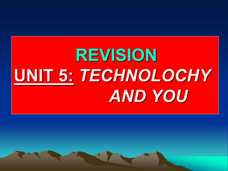 REVISION UNIT 5: TECHNOLOCHY AND YOU