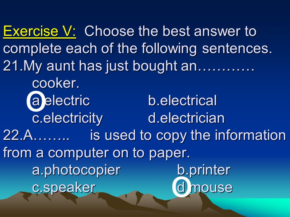 Exercise V: Choose the best answer to complete each of the following sentences. 21.My aunt has just bought an………… cooker. a.electric b.electrical c.electricity d.electrician 22.A…….. is used to copy the information from a computer on to paper. a.photocopier b.printer c.speaker d.mouse