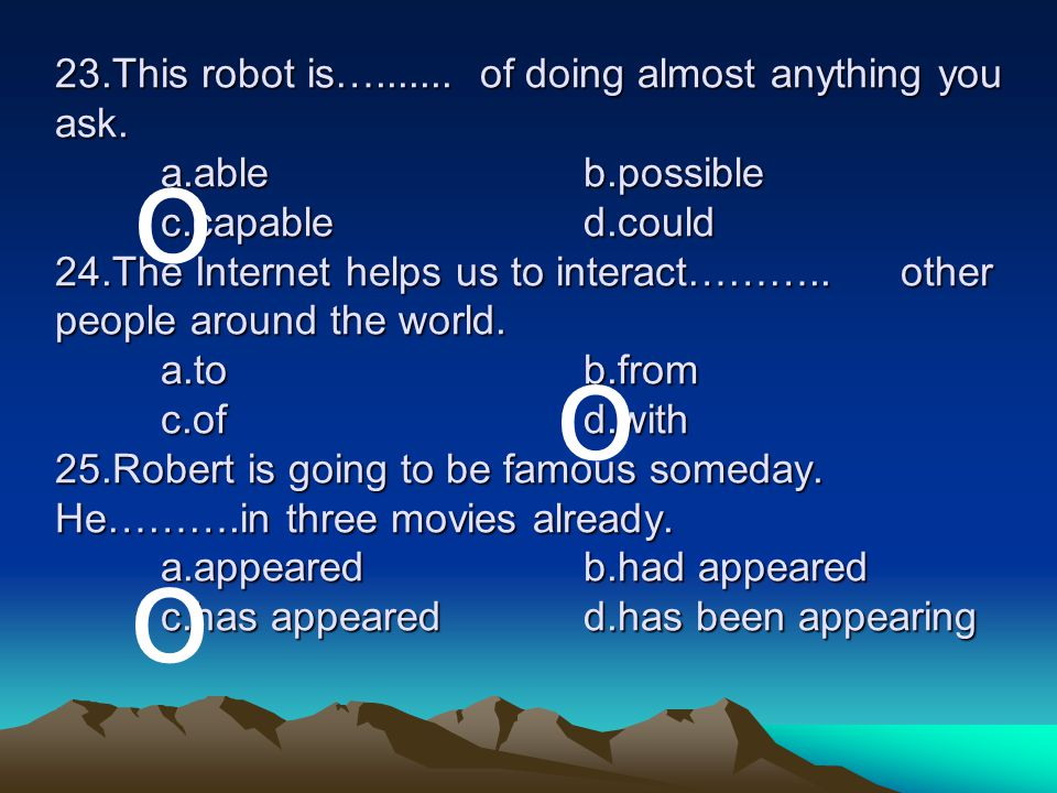 23. This robot is…. of doing almost anything you ask. a. able. b