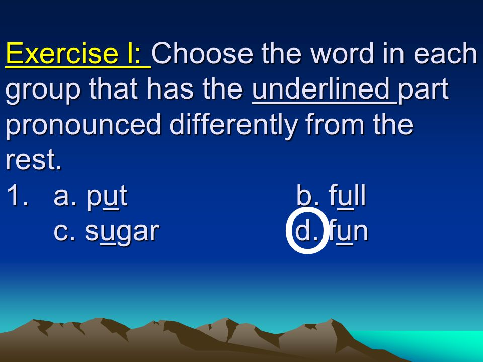 Exercise I: Choose the word in each group that has the underlined part pronounced differently from the rest. 1. a. put b. full c. sugar d. fun