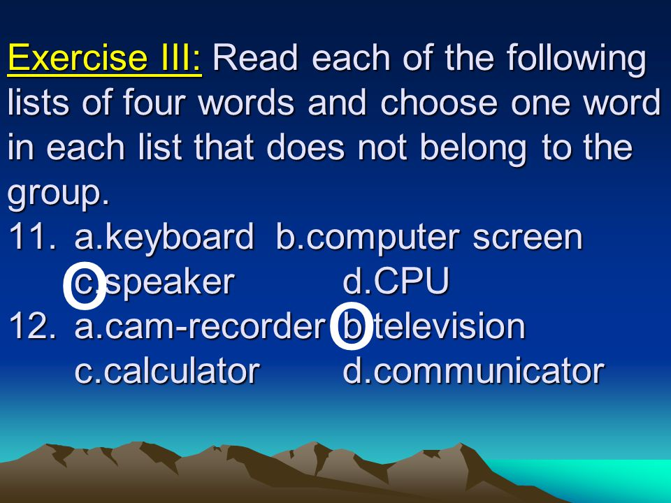 Exercise III: Read each of the following lists of four words and choose one word in each list that does not belong to the group. 11. a.keyboard b.computer screen c.speaker d.CPU 12. a.cam-recorder b.television c.calculator d.communicator