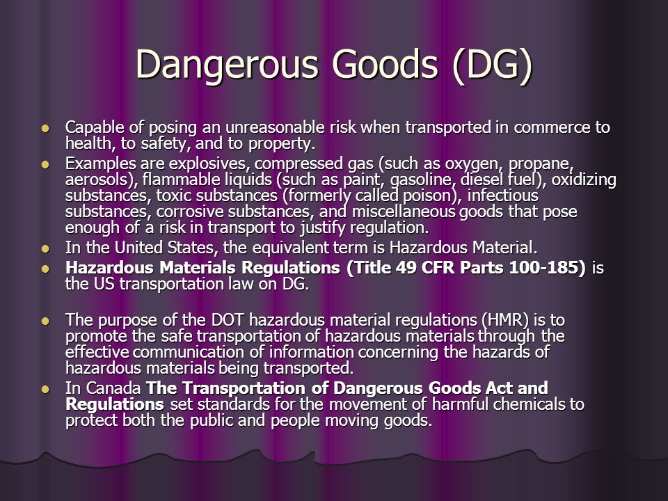 Dangerous Goods (DG) Capable of posing an unreasonable risk when transported in commerce to health, to safety, and to property.