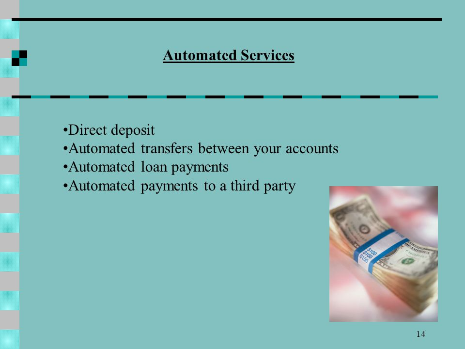 Automated Services Direct deposit. Automated transfers between your accounts. Automated loan payments.