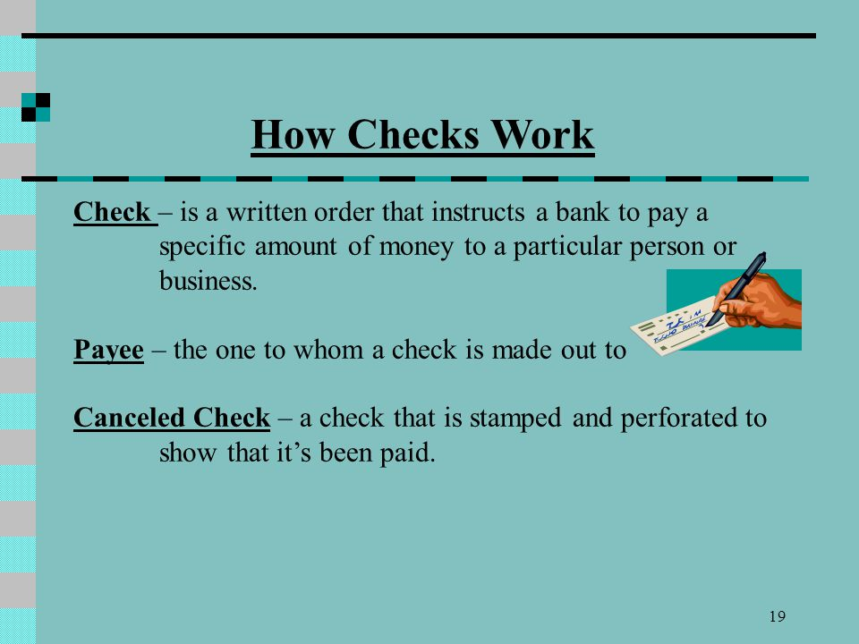 How Checks Work Check – is a written order that instructs a bank to pay a specific amount of money to a particular person or business.
