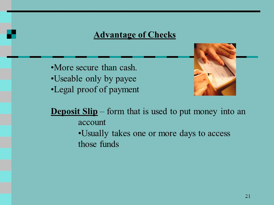 Advantage of Checks More secure than cash. Useable only by payee. Legal proof of payment.