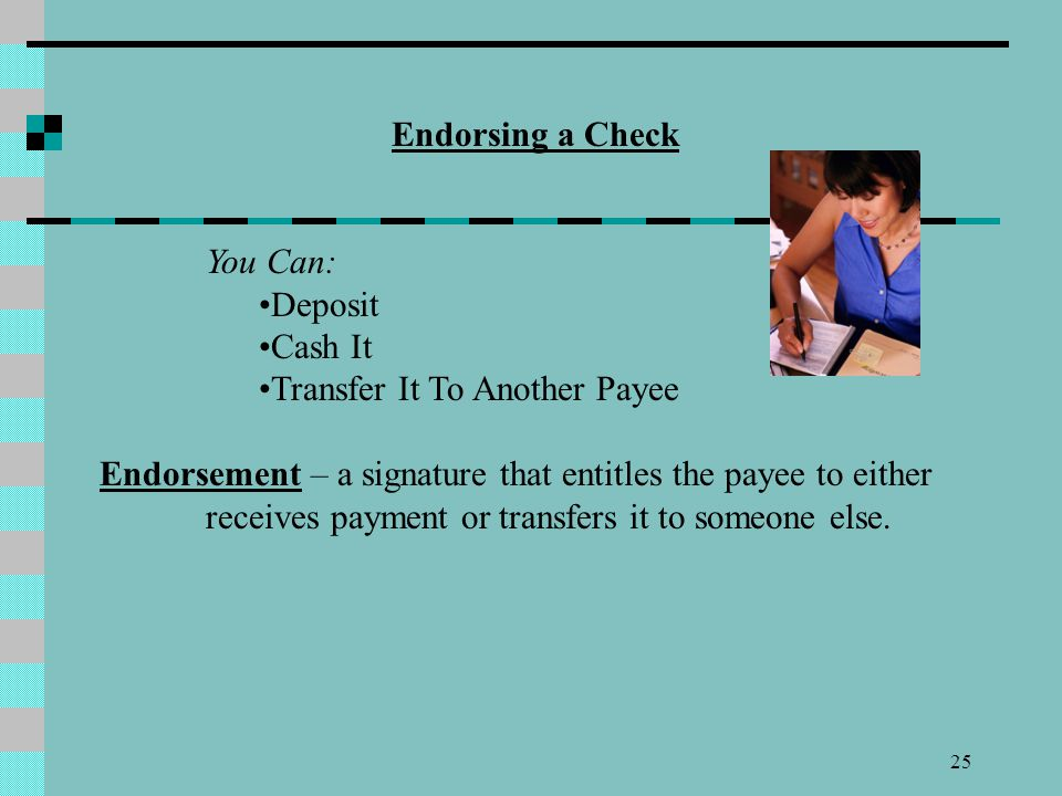 Endorsing a Check You Can: Deposit. Cash It. Transfer It To Another Payee.