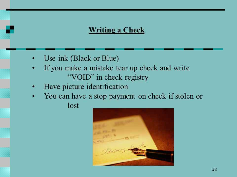 Writing a Check Use ink (Black or Blue) If you make a mistake tear up check and write VOID in check registry.