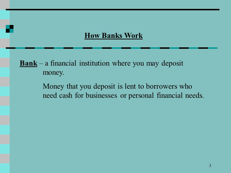 How Banks Work. Bank – a financial institution where you may deposit money.