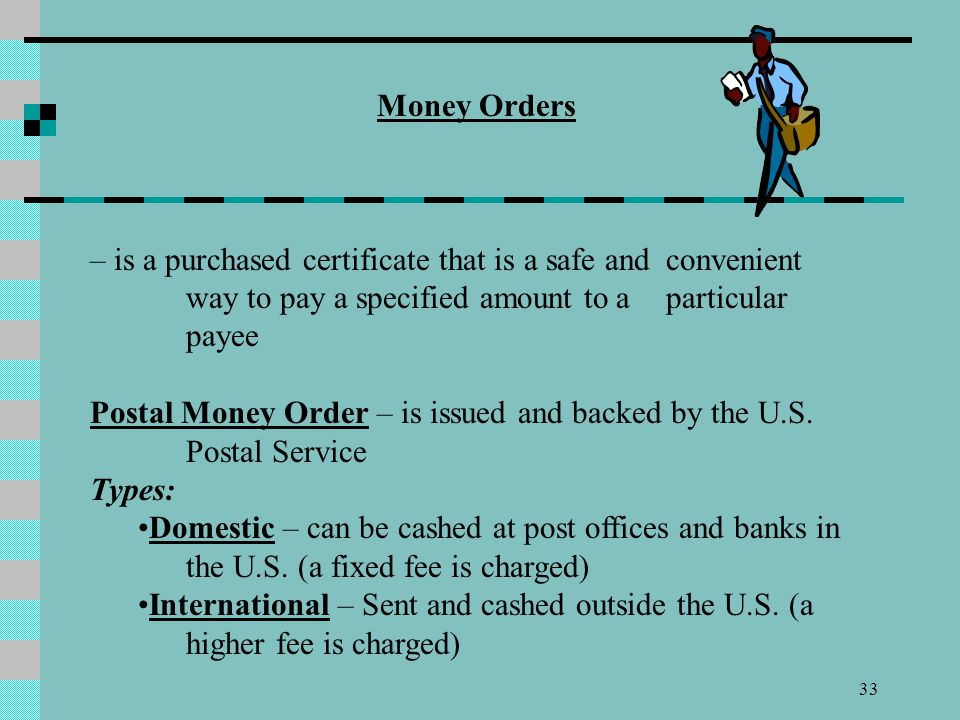 Money Orders – is a purchased certificate that is a safe and convenient way to pay a specified amount to a particular payee.