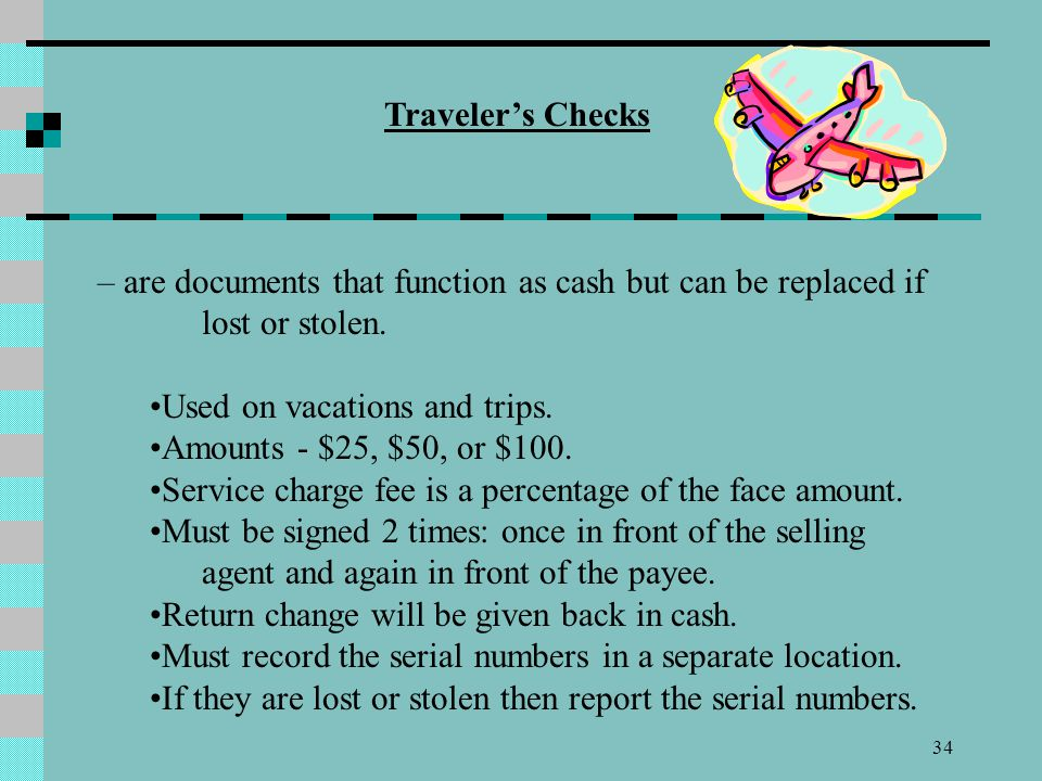 Traveler's Checks – are documents that function as cash but can be replaced if lost or stolen. Used on vacations and trips.