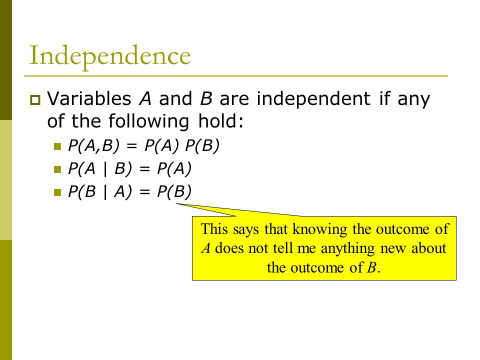 Independence Variables A and B are independent if any of the following hold: P(A,B) = P(A) P(B) P(A | B) = P(A)