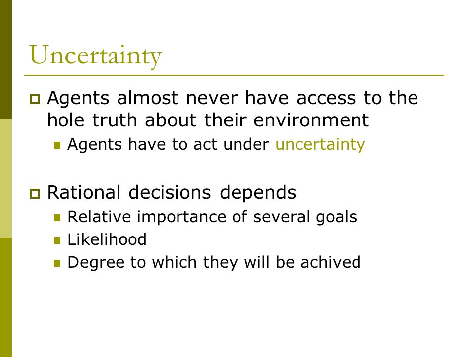 Uncertainty Agents almost never have access to the hole truth about their environment. Agents have to act under uncertainty.