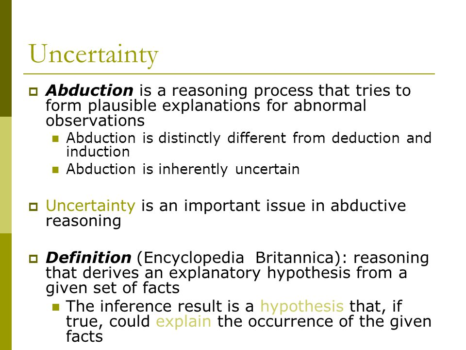 Uncertainty Abduction is a reasoning process that tries to form plausible explanations for abnormal observations.