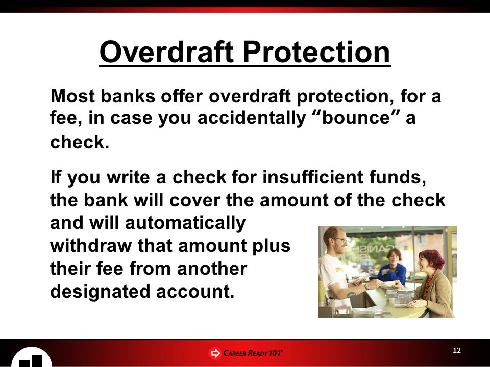 Overdraft Protection Most banks offer overdraft protection, for a fee, in case you accidentally bounce a check.