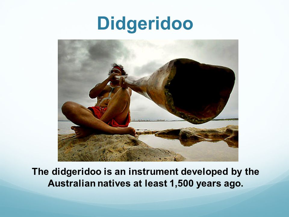 Didgeridoo The didgeridoo is an instrument developed by the Australian natives at least 1,500 years ago.