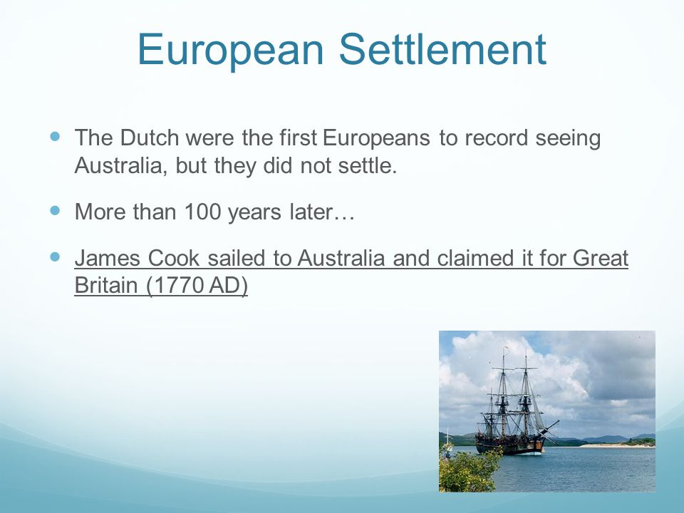 European Settlement The Dutch were the first Europeans to record seeing Australia, but they did not settle.
