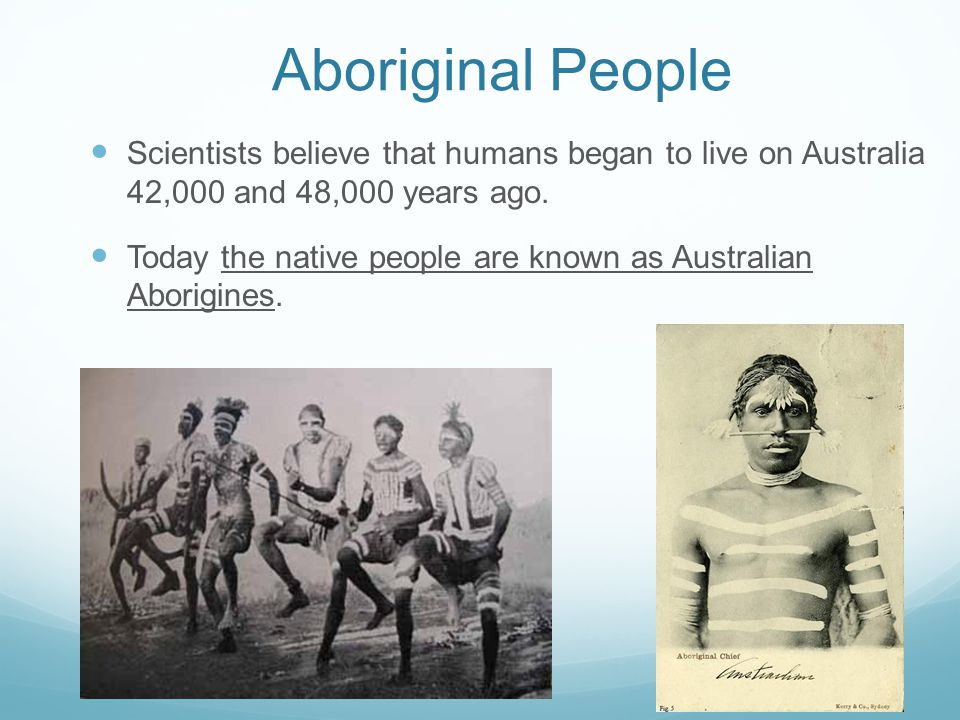 Aboriginal People Scientists believe that humans began to live on Australia 42,000 and 48,000 years ago.