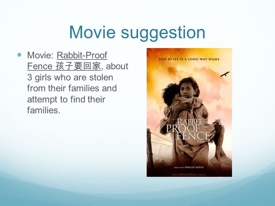 Movie suggestion Movie: Rabbit-Proof Fence 孩子要回家, about 3 girls who are stolen from their families and attempt to find their families.