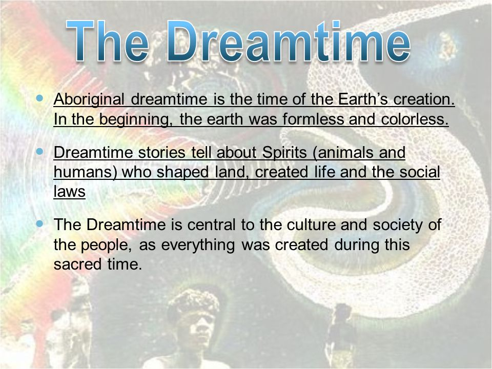 The Dreamtime Aboriginal dreamtime is the time of the Earth's creation. In the beginning, the earth was formless and colorless.