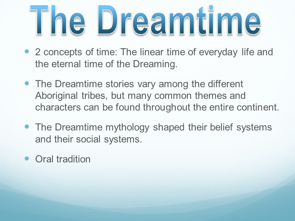 The Dreamtime 2 concepts of time: The linear time of everyday life and the eternal time of the Dreaming.