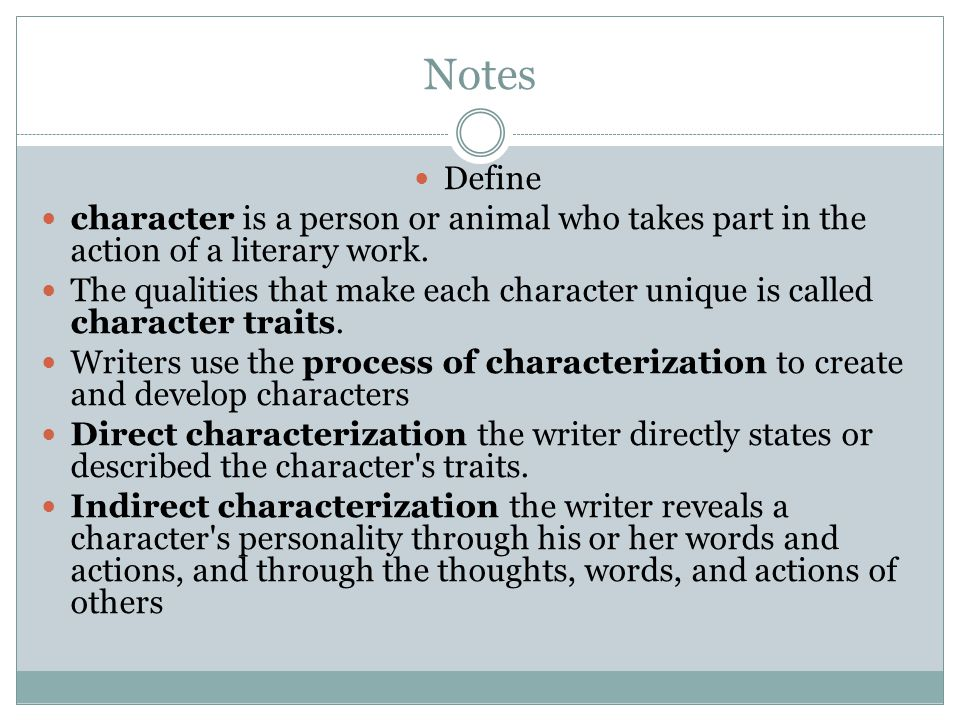Notes Define. character is a person or animal who takes part in the action of a literary work.
