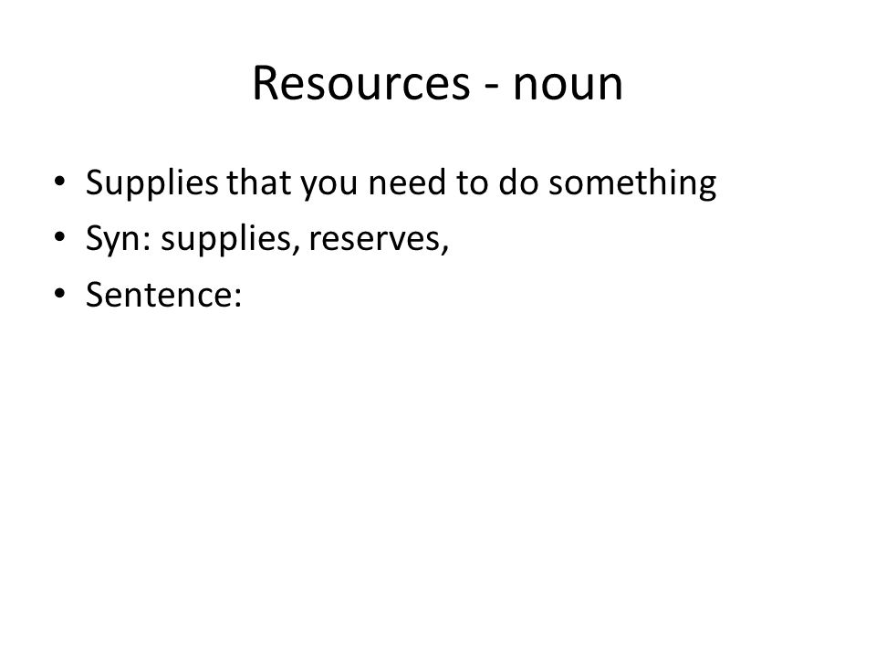 Resources - noun Supplies that you need to do something