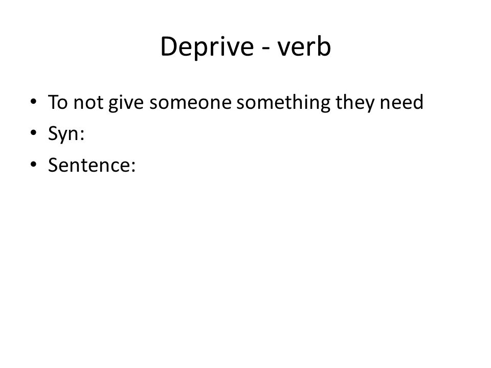 Deprive - verb To not give someone something they need Syn: Sentence: