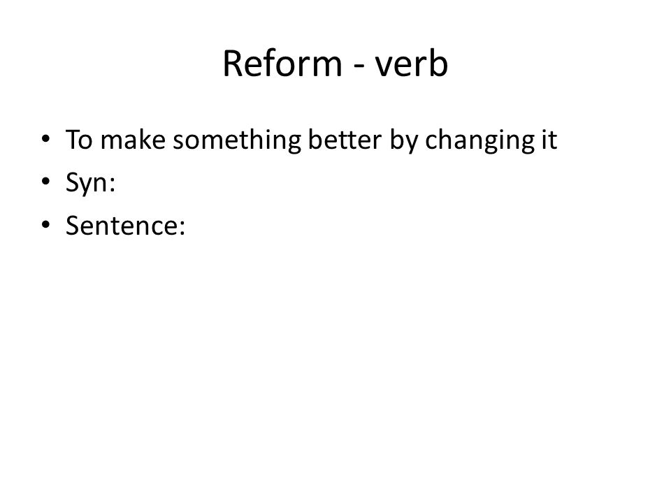 Reform - verb To make something better by changing it Syn: Sentence: