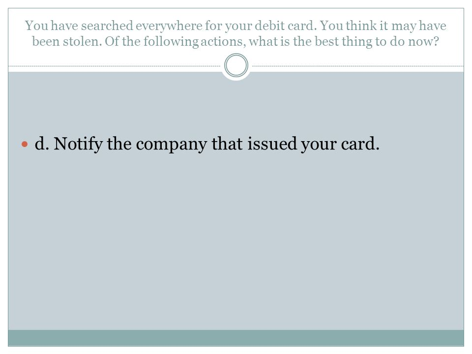 d. Notify the company that issued your card.
