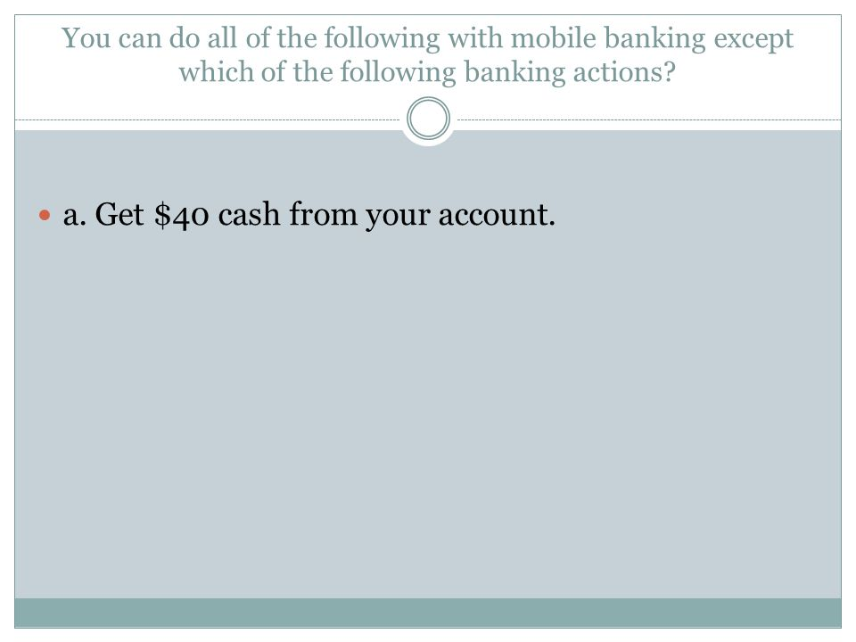 a. Get $40 cash from your account.