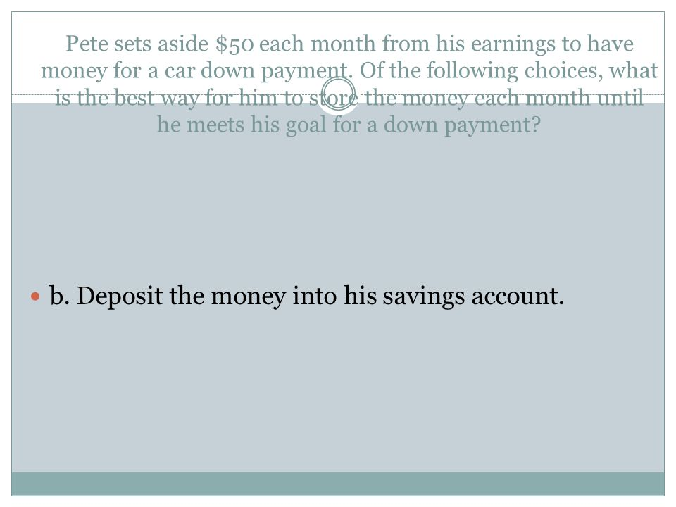 b. Deposit the money into his savings account.