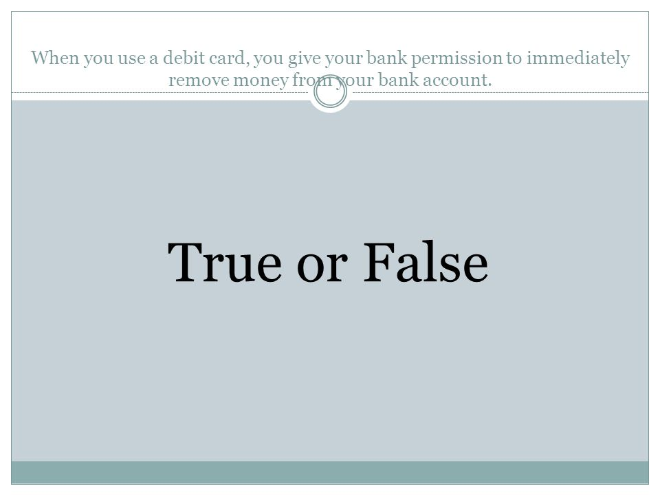 When you use a debit card, you give your bank permission to immediately remove money from your bank account.
