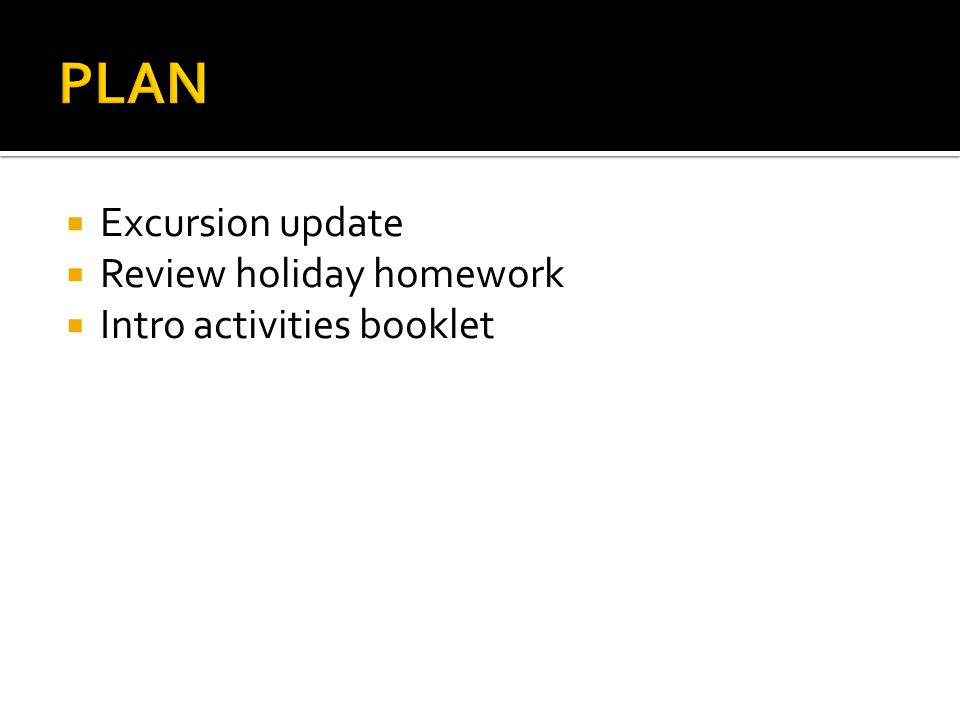 PLAN Excursion update Review holiday homework Intro activities booklet