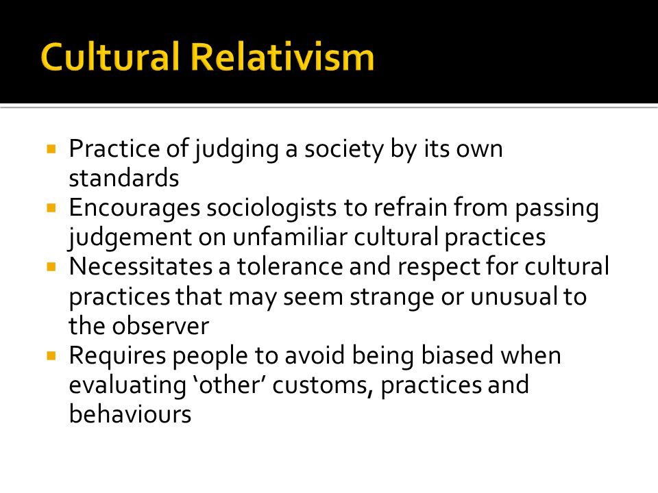 Cultural Relativism Practice of judging a society by its own standards