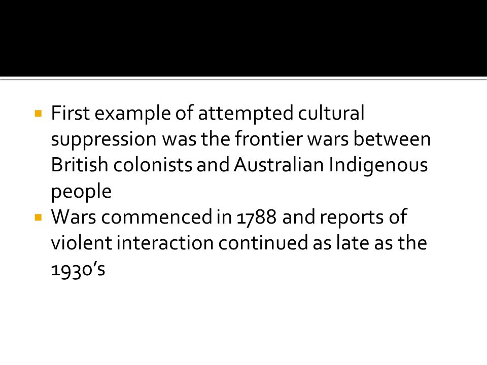 First example of attempted cultural suppression was the frontier wars between British colonists and Australian Indigenous people