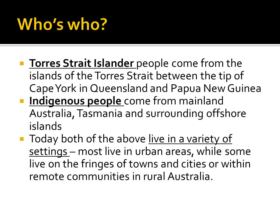 Who's who Torres Strait Islander people come from the islands of the Torres Strait between the tip of Cape York in Queensland and Papua New Guinea.