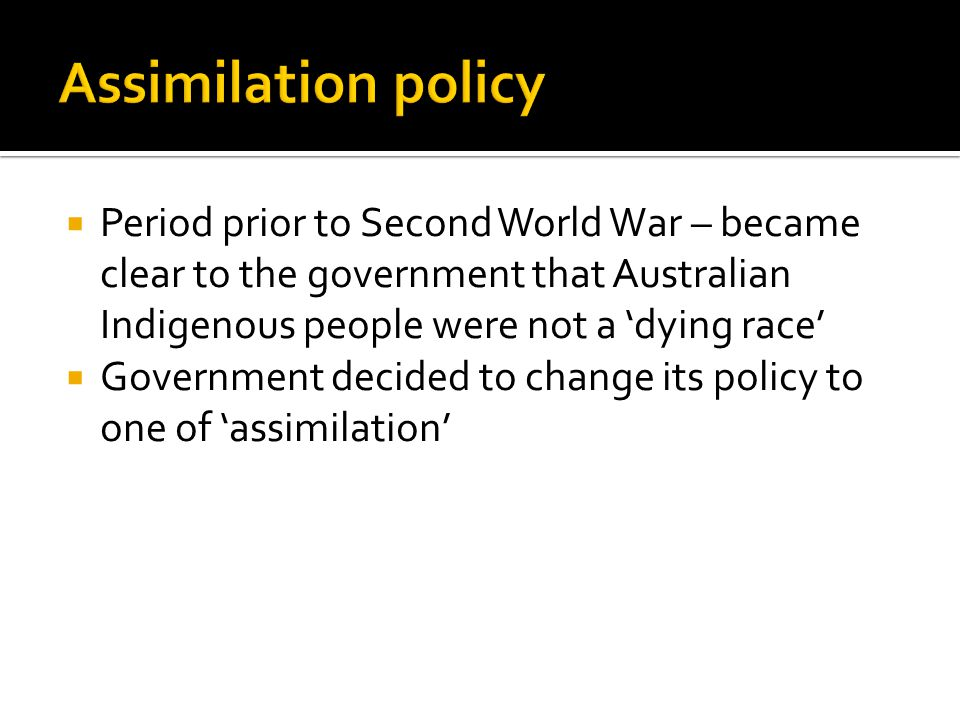 Assimilation policy Period prior to Second World War – became clear to the government that Australian Indigenous people were not a 'dying race'
