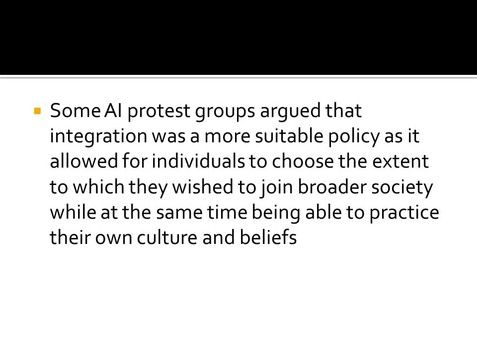 Some AI protest groups argued that integration was a more suitable policy as it allowed for individuals to choose the extent to which they wished to join broader society while at the same time being able to practice their own culture and beliefs