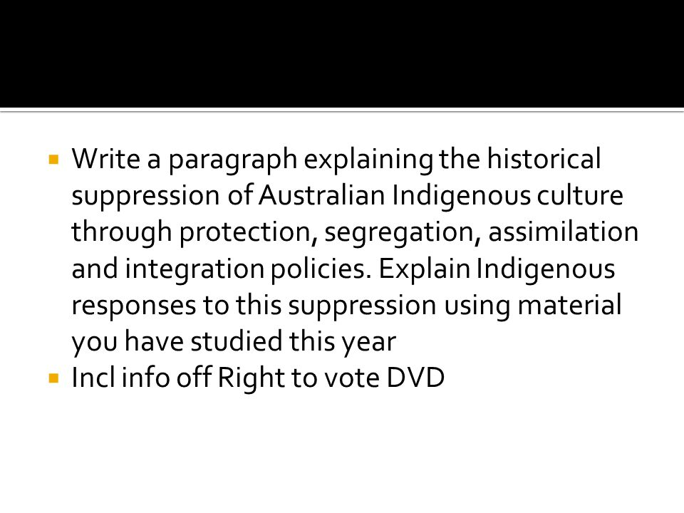 Write a paragraph explaining the historical suppression of Australian Indigenous culture through protection, segregation, assimilation and integration policies. Explain Indigenous responses to this suppression using material you have studied this year