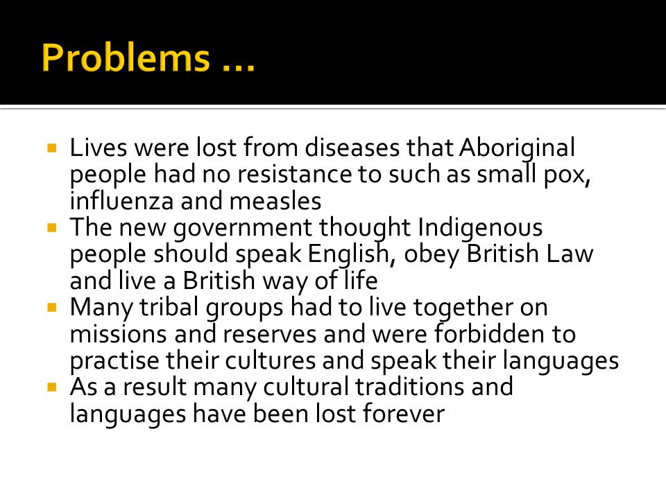 Problems … Lives were lost from diseases that Aboriginal people had no resistance to such as small pox, influenza and measles.