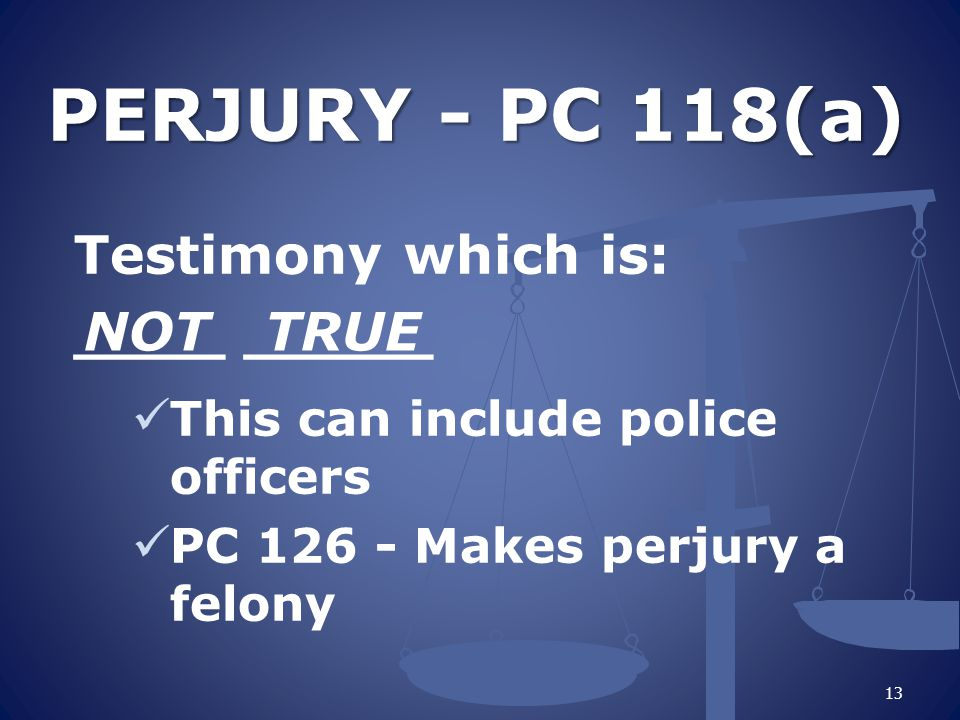 PERJURY - PC 118(a) Testimony which is: ____ _____ NOT TRUE