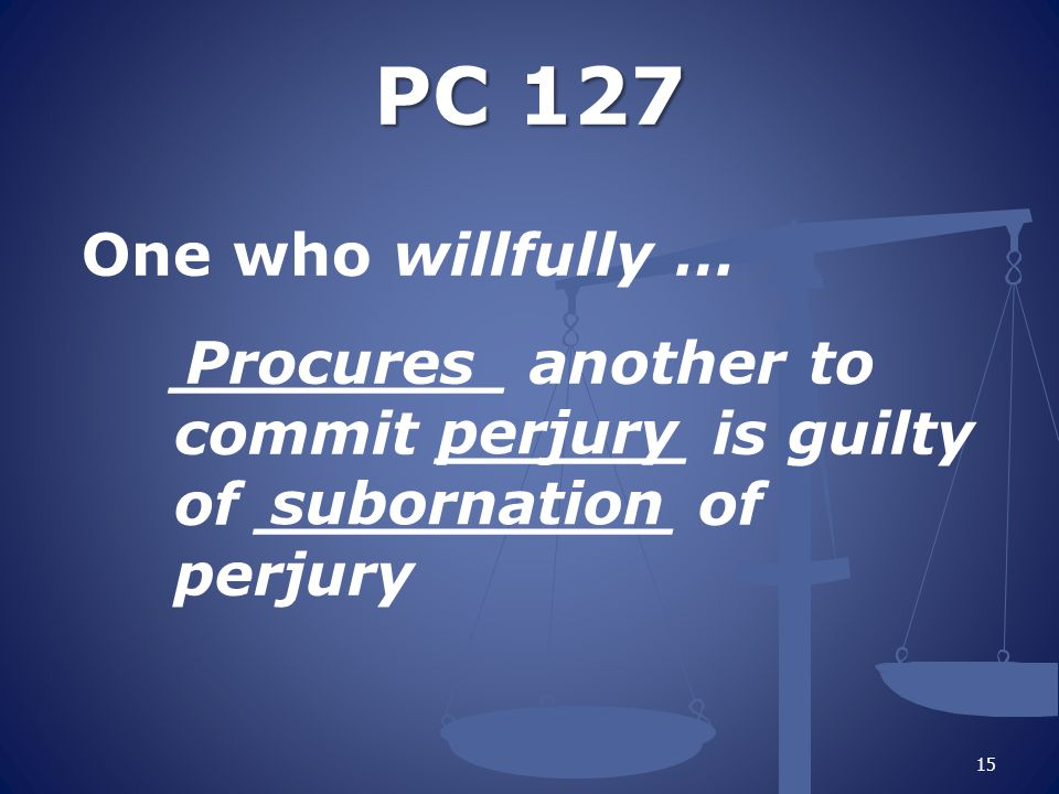 PC 127 One who willfully … ________ another to commit ______ is guilty of __________ of perjury Procures.