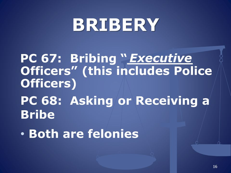 BRIBERY PC 67: Bribing ________ Officers (this includes Police Officers) PC 68: Asking or Receiving a Bribe.