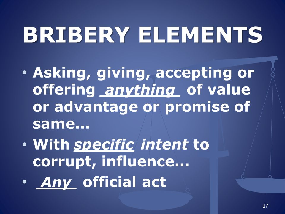BRIBERY ELEMENTS Asking, giving, accepting or offering ________ of value or advantage or promise of same...