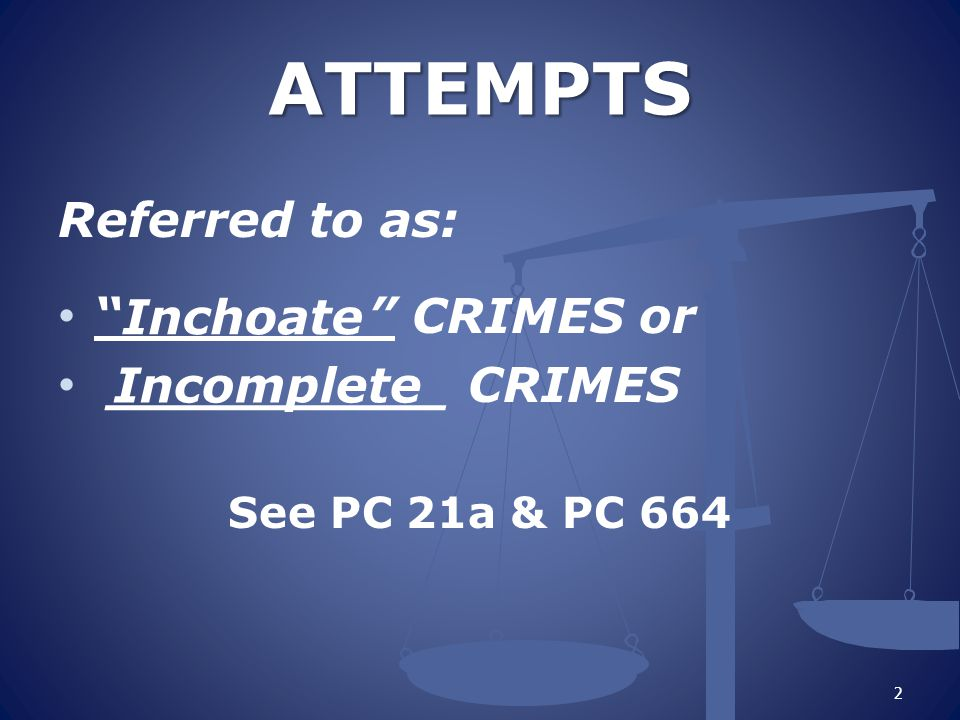 ATTEMPTS Referred to as: CRIMES or __________ CRIMES Inchoate