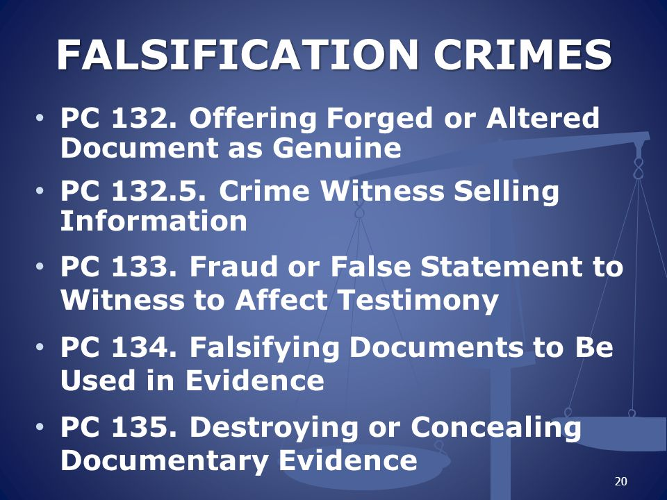 FALSIFICATION CRIMES PC 132. Offering Forged or Altered Document as Genuine. PC 132.5. Crime Witness Selling Information.