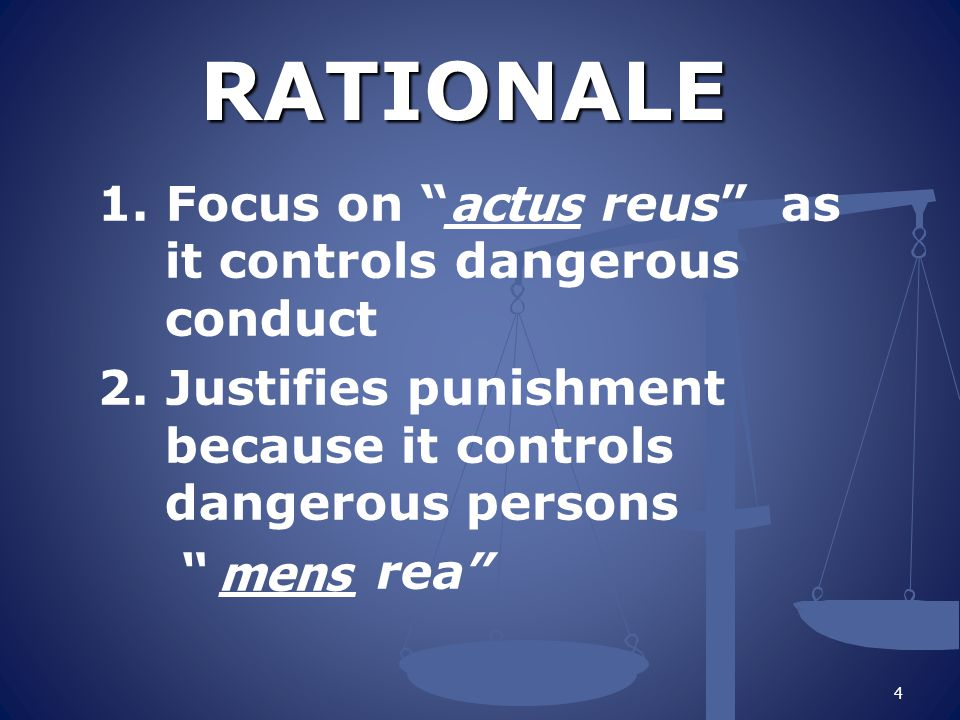 RATIONALE 1. Focus on ____ reus as it controls dangerous conduct 2. Justifies punishment because it controls dangerous persons ____ rea