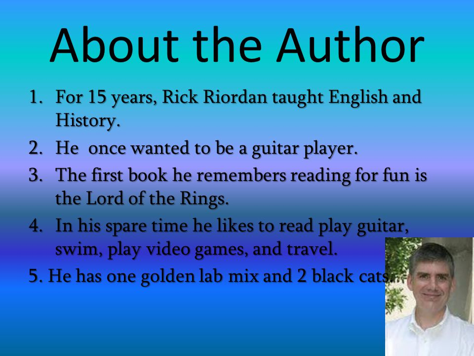 About the Author For 15 years, Rick Riordan taught English and History. He once wanted to be a guitar player.