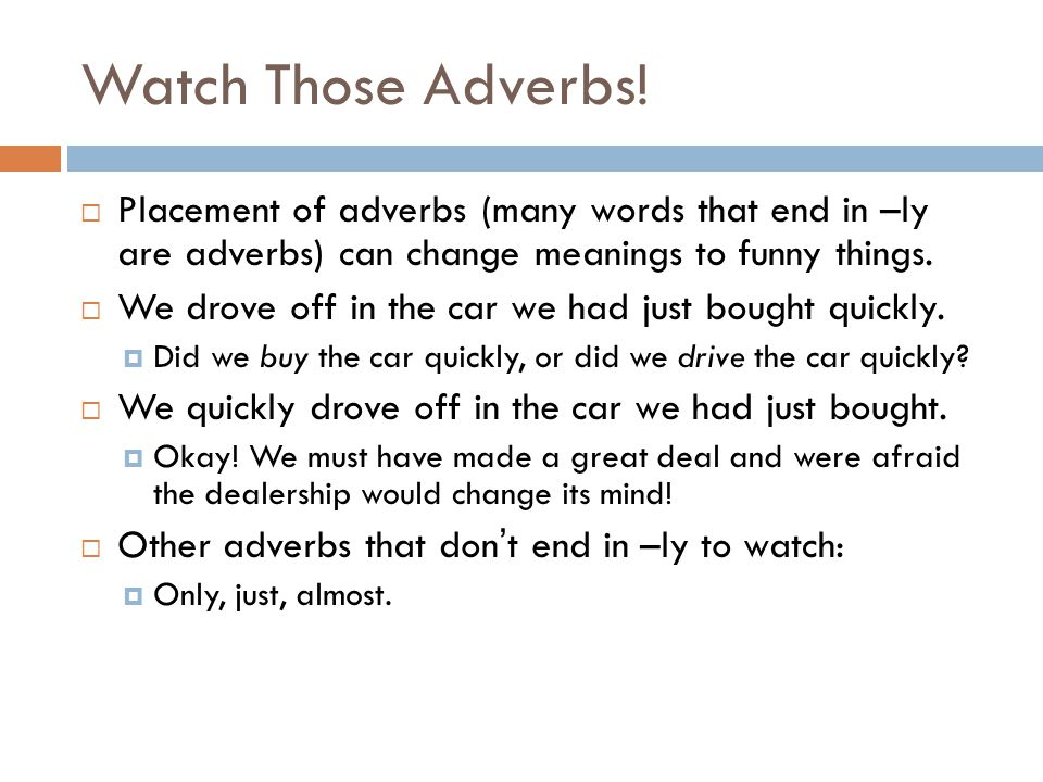 Watch Those Adverbs! Placement of adverbs (many words that end in –ly are adverbs) can change meanings to funny things.